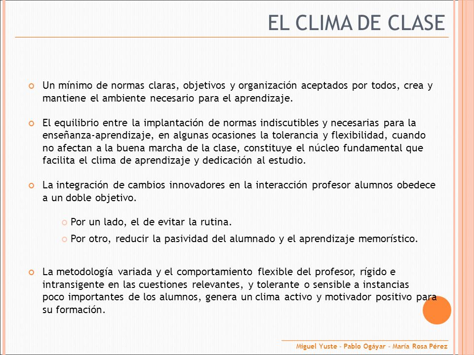 EL CLIMA DE CLASE Un mínimo de normas claras, objetivos y organización aceptados por todos, crea y mantiene el ambiente necesario para el aprendizaje.