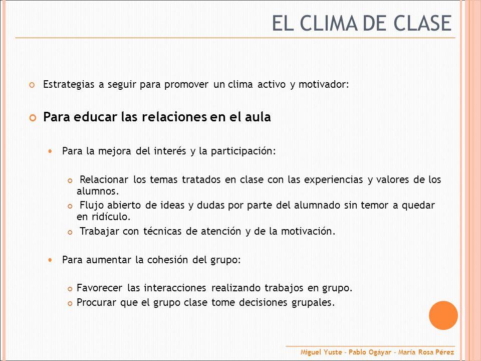 EL CLIMA DE CLASE Estrategias a seguir para promover un clima activo y motivador: Para educar las relaciones en el aula Para la mejora del interés y l