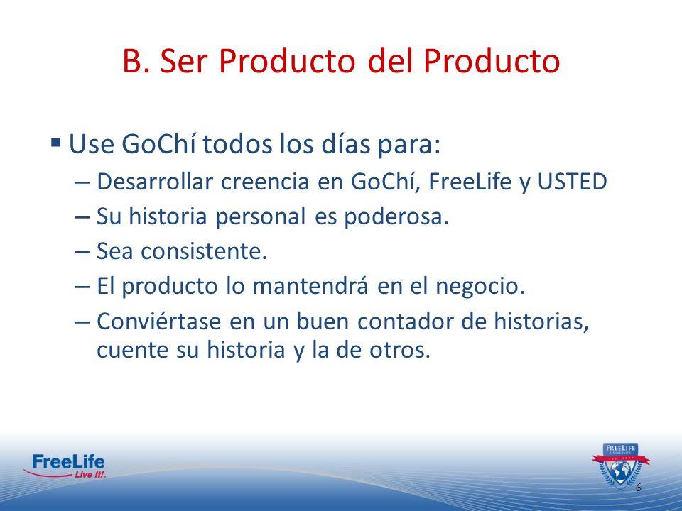 6 B. Ser Producto del Producto Use GoChí todos los días para: – Desarrollar creencia en GoChí, FreeLife y USTED – Su historia personal es poderosa. –