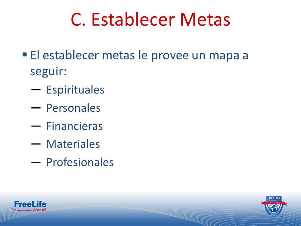 7 C. Establecer Metas El establecer metas le provee un mapa a seguir: Espirituales Personales Financieras Materiales Profesionales