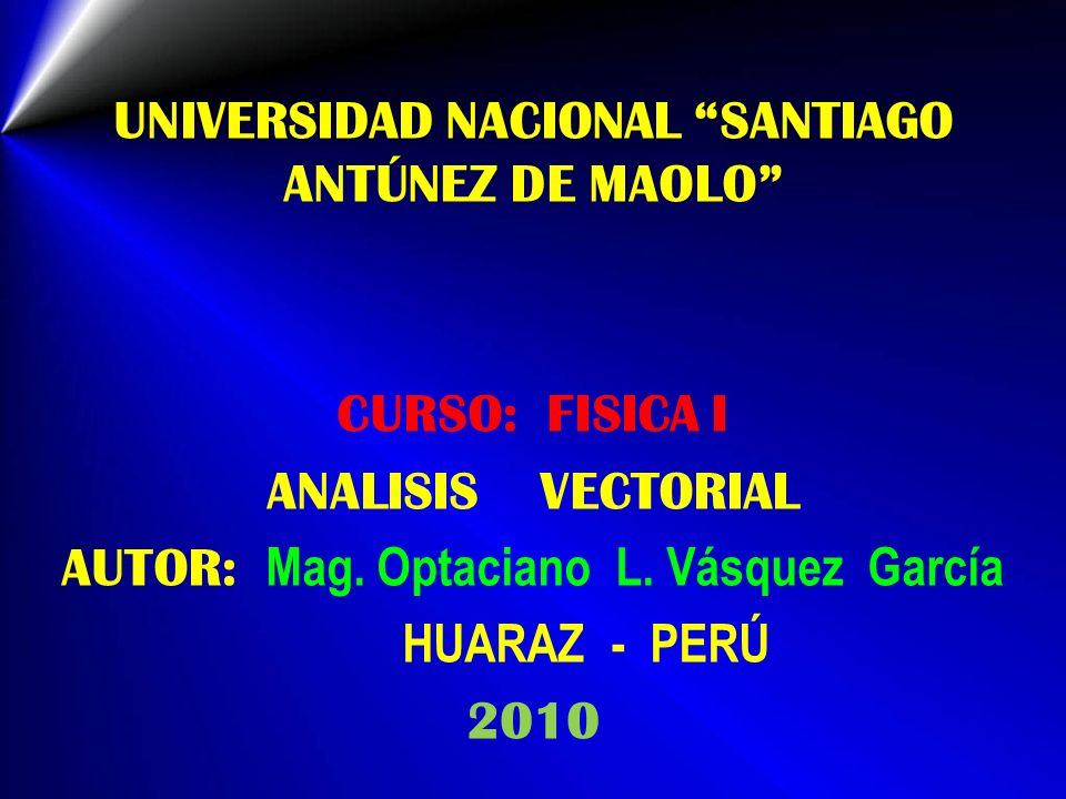 UNIVERSIDAD NACIONAL SANTIAGO ANTÚNEZ DE MAOLO CURSO: FISICA I ANALISIS VECTORIAL AUTOR: Mag. Optaciano L. Vásquez García HUARAZ - PERÚ 2010