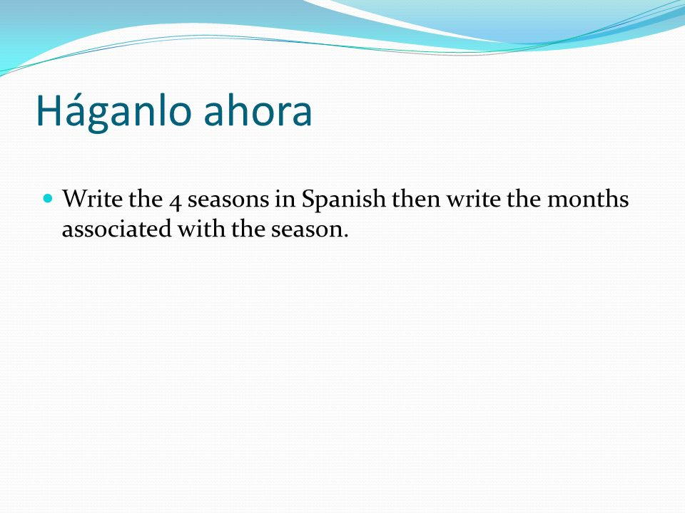 Háganlo ahora Write the 4 seasons in Spanish then write the months associated with the season.