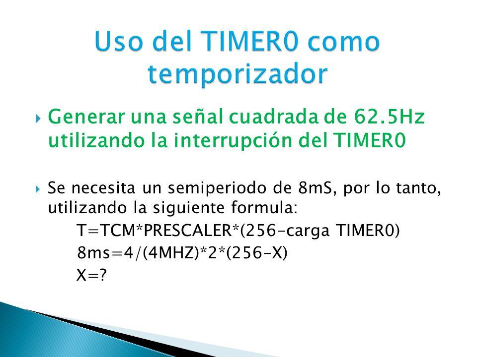 Generar una señal cuadrada de 62.5Hz utilizando la interrupción del TIMER0 Se necesita un semiperiodo de 8mS, por lo tanto, utilizando la siguiente fo