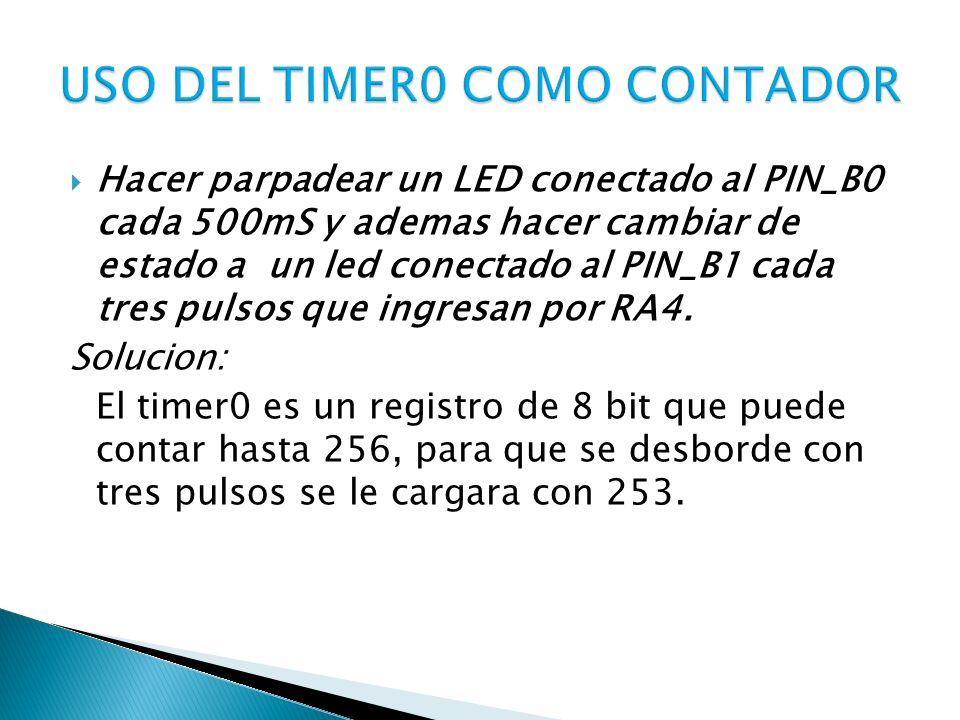 Hacer parpadear un LED conectado al PIN_B0 cada 500mS y ademas hacer cambiar de estado a un led conectado al PIN_B1 cada tres pulsos que ingresan por