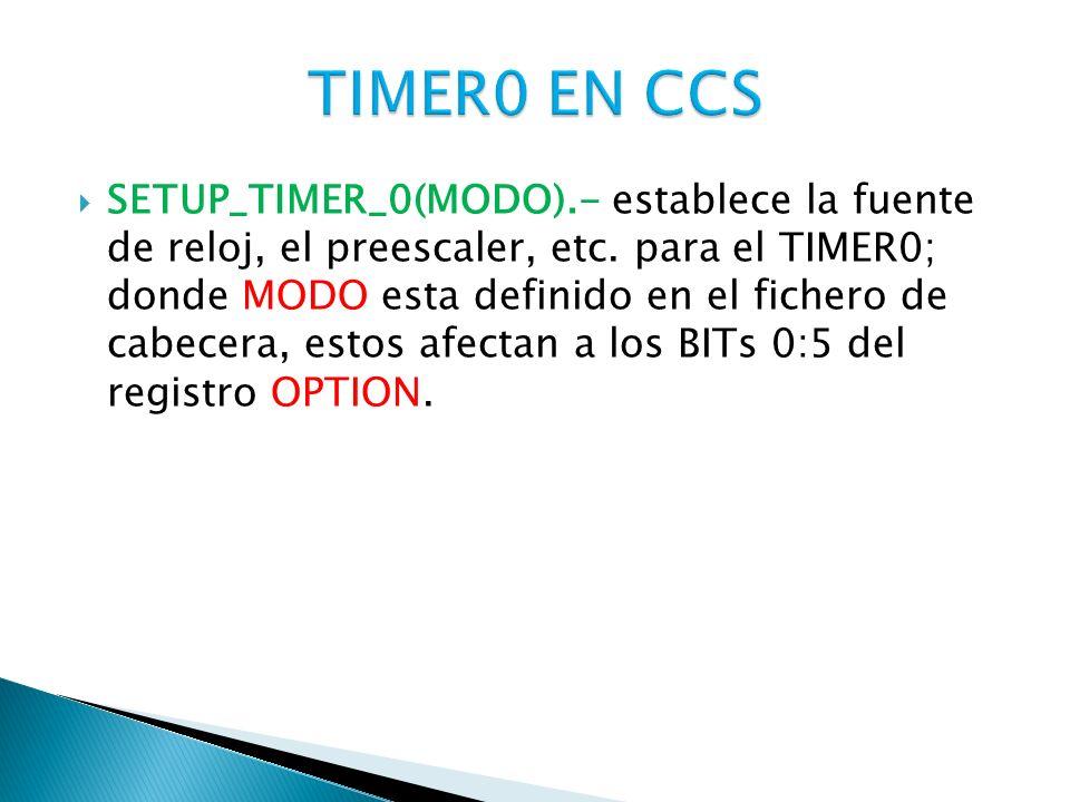 SETUP_TIMER_0(MODO).- establece la fuente de reloj, el preescaler, etc. para el TIMER0; donde MODO esta definido en el fichero de cabecera, estos afec
