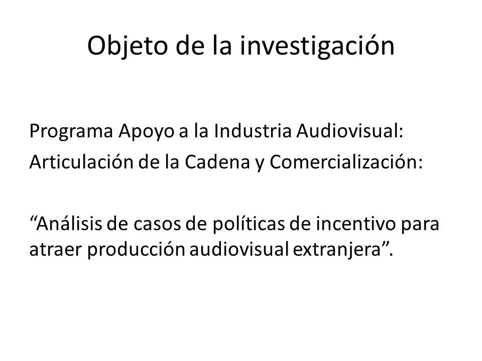 Objeto de la investigación Programa Apoyo a la Industria Audiovisual: Articulación de la Cadena y Comercialización: Análisis de casos de políticas de incentivo para atraer producción audiovisual extranjera.
