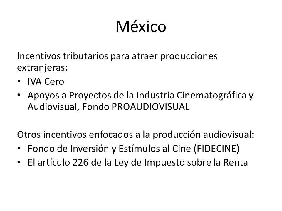 México Incentivos tributarios para atraer producciones extranjeras: IVA Cero Apoyos a Proyectos de la Industria Cinematográfica y Audiovisual, Fondo PROAUDIOVISUAL Otros incentivos enfocados a la producción audiovisual: Fondo de Inversión y Estímulos al Cine (FIDECINE) El artículo 226 de la Ley de Impuesto sobre la Renta