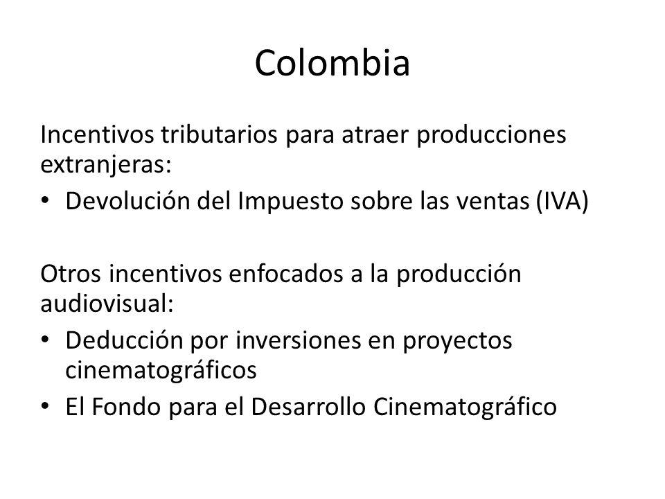Colombia Incentivos tributarios para atraer producciones extranjeras: Devolución del Impuesto sobre las ventas (IVA) Otros incentivos enfocados a la producción audiovisual: Deducción por inversiones en proyectos cinematográficos El Fondo para el Desarrollo Cinematográfico