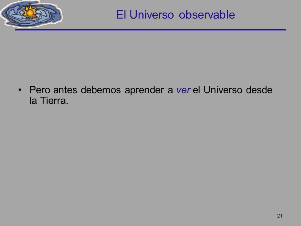 El Universo observable Pero antes debemos aprender a ver el Universo desde la Tierra. 21