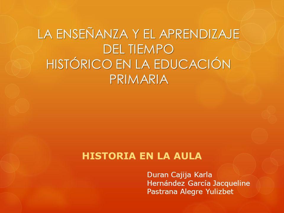LA ENSEÑANZA Y EL APRENDIZAJE DEL TIEMPO HISTÓRICO EN LA EDUCACIÓN PRIMARIA HISTORIA EN LA AULA Duran Cajija Karla Hernández García Jacqueline Pastran