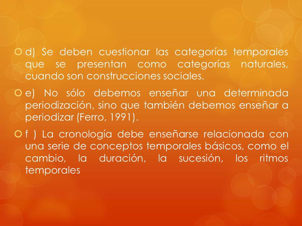 d) Se deben cuestionar las categorías temporales que se presentan como categorías naturales, cuando son construcciones sociales. e) No sólo debemos en