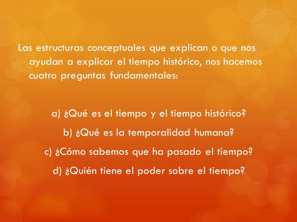 Las estructuras conceptuales que explican o que nos ayudan a explicar el tiempo histórico, nos hacemos cuatro preguntas fundamentales: a) ¿Qué es el t