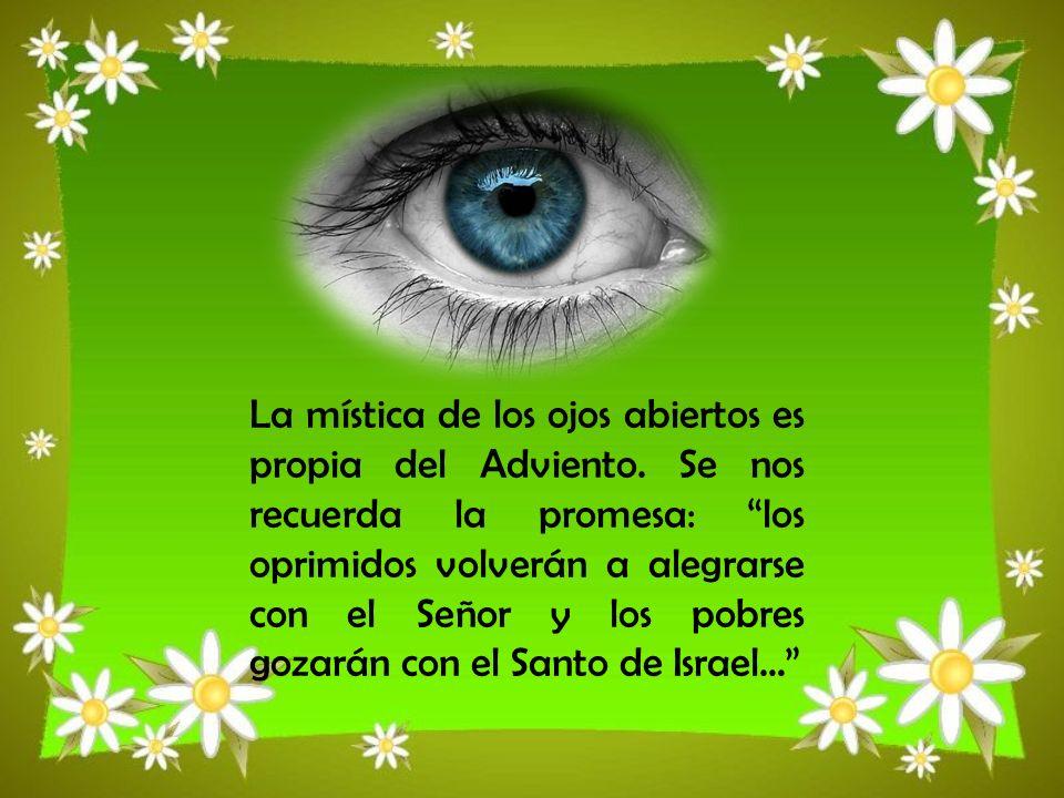 La mística de los ojos abiertos es propia del Adviento. Se nos recuerda la promesa: los oprimidos volverán a alegrarse con el Señor y los pobres gozar