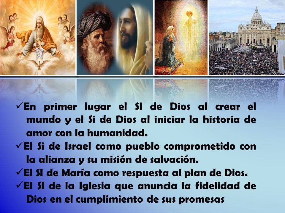 En primer lugar el SI de Dios al crear el mundo y el Si de Dios al iniciar la historia de amor con la humanidad. El Si de Israel como pueblo compromet