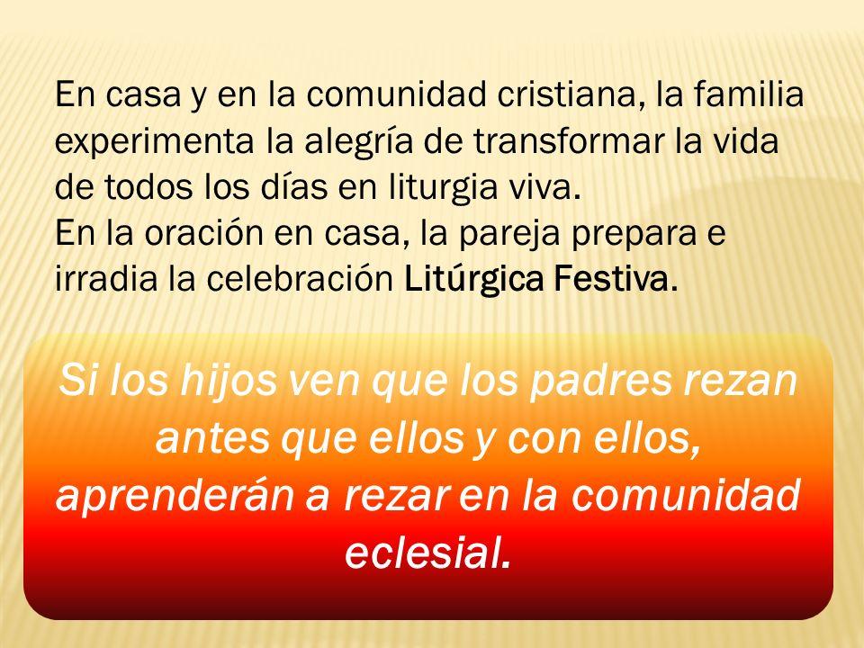 En casa y en la comunidad cristiana, la familia experimenta la alegría de transformar la vida de todos los días en liturgia viva. En la oración en cas