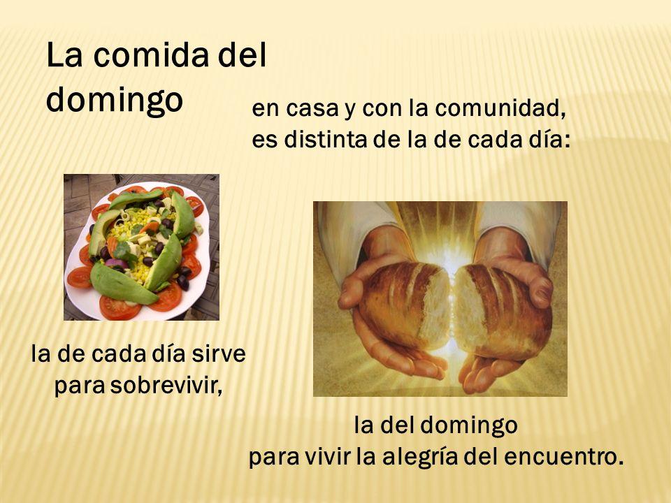 en casa y con la comunidad, es distinta de la de cada día: La comida del domingo la de cada día sirve para sobrevivir, la del domingo para vivir la al