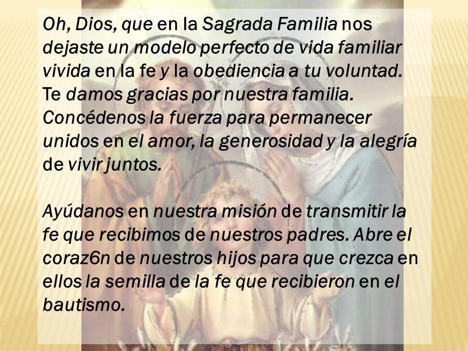 Oh, Dios, que en la Sagrada Familia nos dejaste un modelo perfecto de vida familiar vivida en la fe y la obediencia a tu voluntad. Te damos gracias po