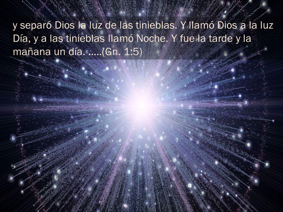 y separó Dios la luz de las tinieblas. Y llamó Dios a la luz Día, y a las tinieblas llamó Noche. Y fue la tarde y la mañana un día. …..(Gn. 1:5)