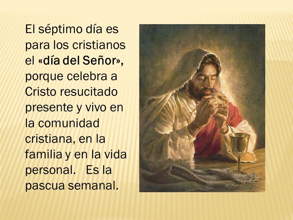 El séptimo día es para los cristianos el «día del Señor», porque celebra a Cristo resucitado presente y vivo en la comunidad cristiana, en la familia