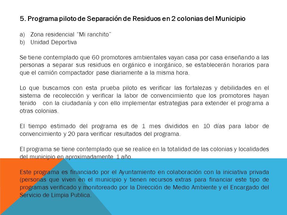 5. Programa piloto de Separación de Residuos en 2 colonias del Municipio a)Zona residencial Mi ranchito b)Unidad Deportiva Se tiene contemplado que 60