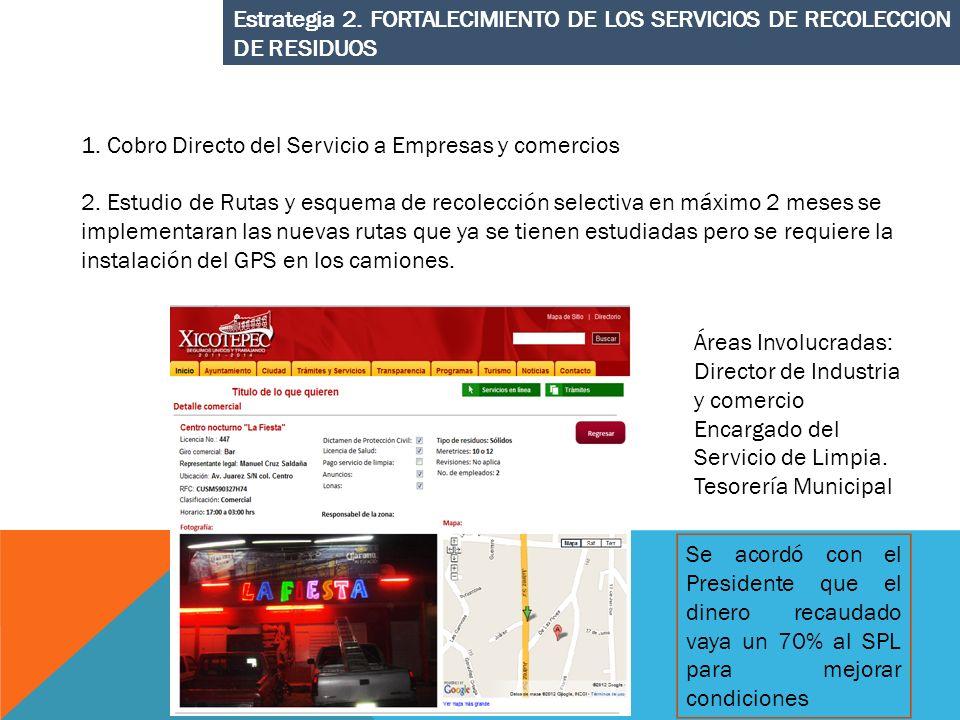 Estrategia 2. FORTALECIMIENTO DE LOS SERVICIOS DE RECOLECCION DE RESIDUOS 1. Cobro Directo del Servicio a Empresas y comercios 2. Estudio de Rutas y e