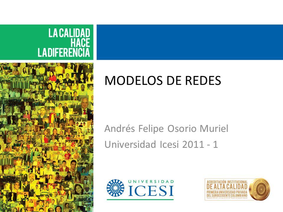MODELOS DE REDES Andrés Felipe Osorio Muriel Universidad Icesi 2011 - 1