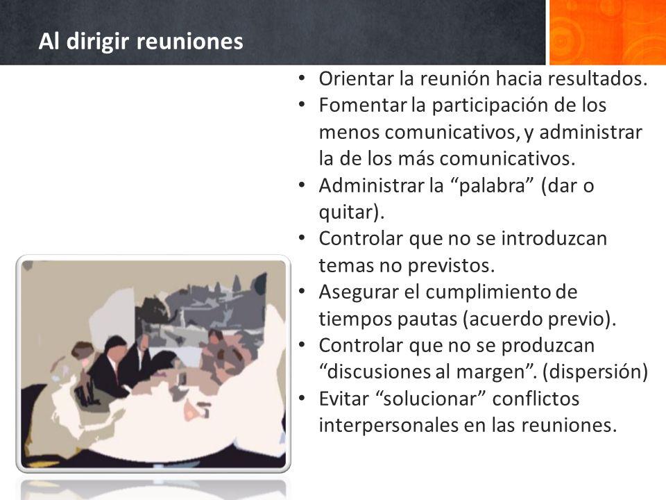 Al dirigir reuniones Orientar la reunión hacia resultados. Fomentar la participación de los menos comunicativos, y administrar la de los más comunicat