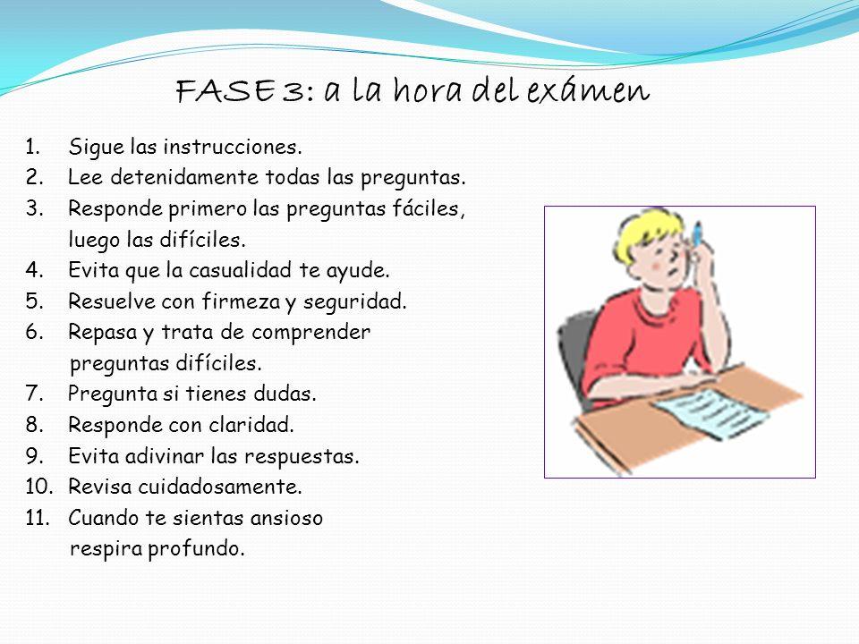FASE 2: antes del exámen 1.No estudiar hasta horas avanzadas y antes del examen. 2.Dormir lo suficiente. 3.Tener la mente tranquila y despejada. 4.Hac
