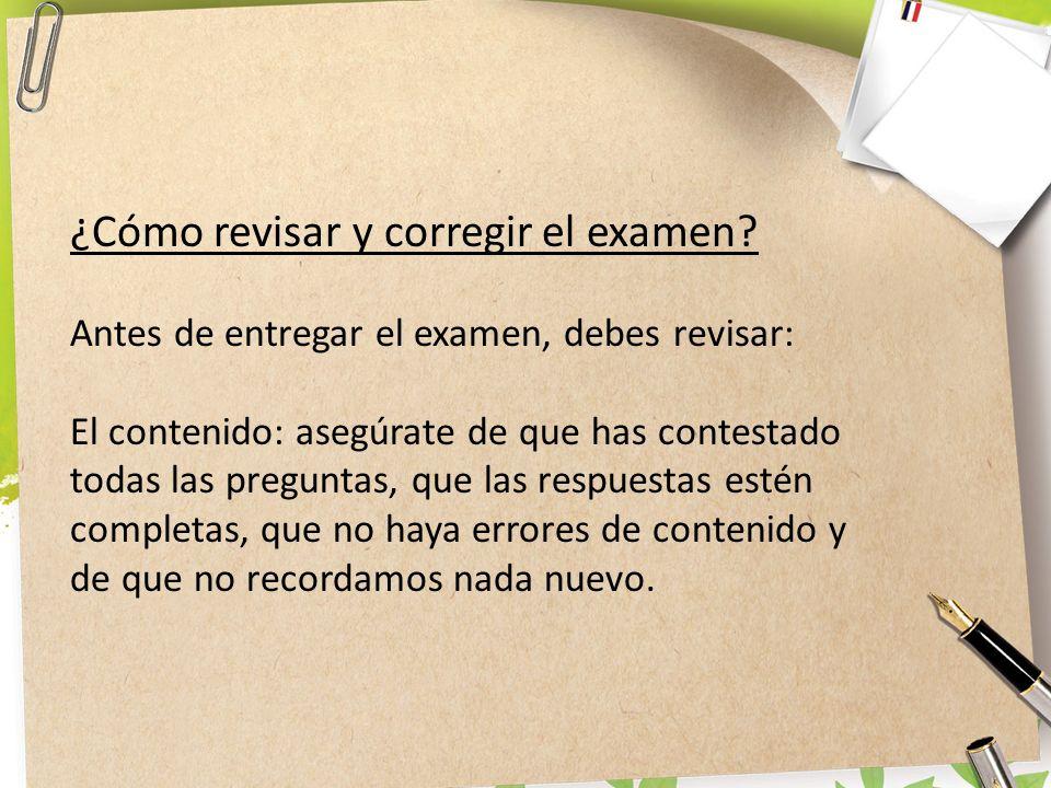 ¿Cómo revisar y corregir el examen? Antes de entregar el examen, debes revisar: El contenido: asegúrate de que has contestado todas las preguntas, que