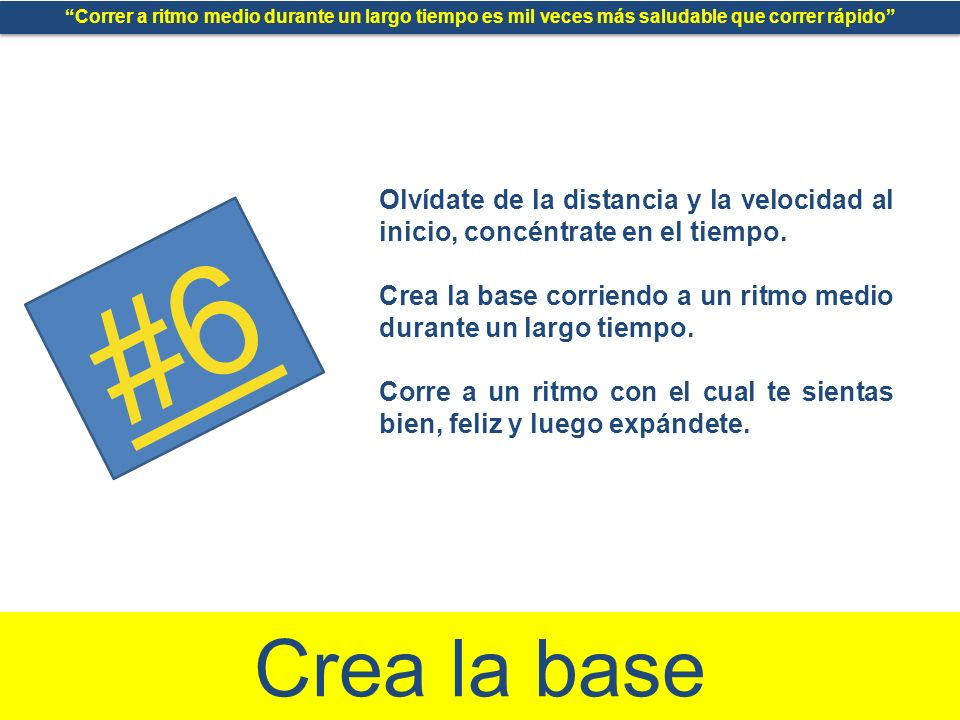 #6 Crea la base Olvídate de la distancia y la velocidad al inicio, concéntrate en el tiempo.