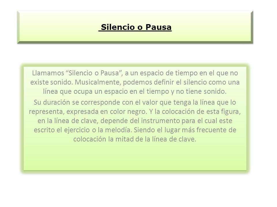 Silencio o Pausa Llamamos Silencio o Pausa, a un espacio de tiempo en el que no existe sonido. Musicalmente, podemos definir el silencio como una líne