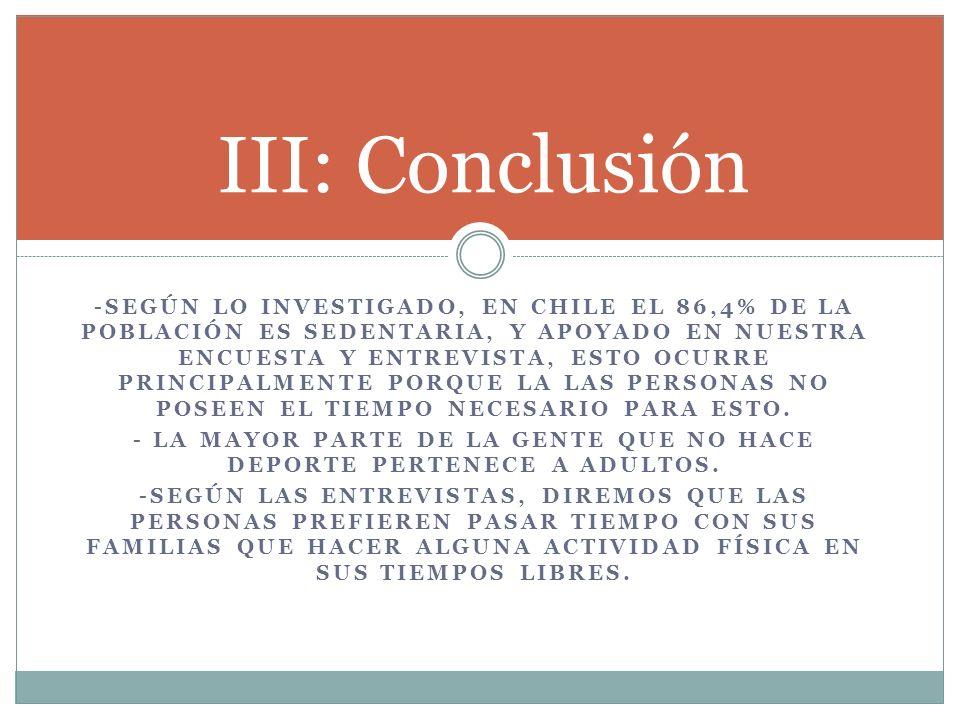 -SEGÚN LO INVESTIGADO, EN CHILE EL 86,4% DE LA POBLACIÓN ES SEDENTARIA, Y APOYADO EN NUESTRA ENCUESTA Y ENTREVISTA, ESTO OCURRE PRINCIPALMENTE PORQUE LA LAS PERSONAS NO POSEEN EL TIEMPO NECESARIO PARA ESTO.