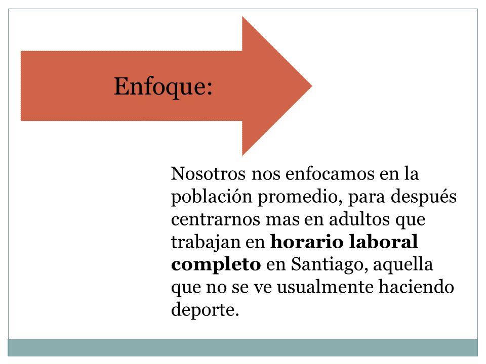 Enfoque: Nosotros nos enfocamos en la población promedio, para después centrarnos mas en adultos que trabajan en horario laboral completo en Santiago, aquella que no se ve usualmente haciendo deporte.