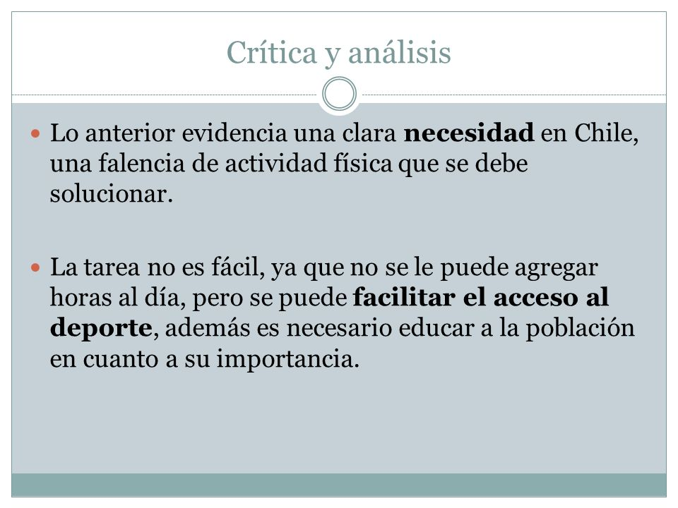 Crítica y análisis Lo anterior evidencia una clara necesidad en Chile, una falencia de actividad física que se debe solucionar. La tarea no es fácil,