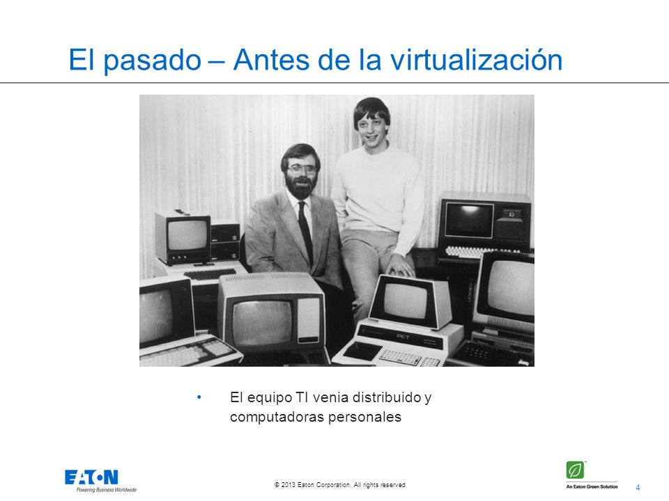 4 © 2013 Eaton Corporation. All rights reserved. El pasado – Antes de la virtualización El equipo TI venia distribuido y computadoras personales