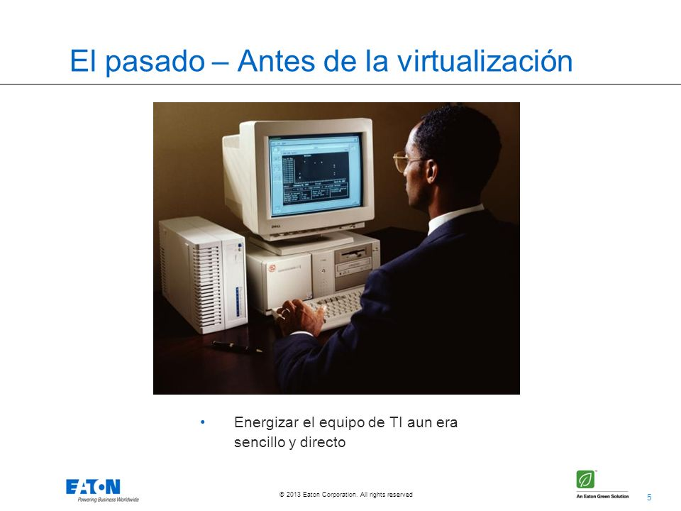 5 © 2013 Eaton Corporation. All rights reserved. El pasado – Antes de la virtualización Energizar el equipo de TI aun era sencillo y directo