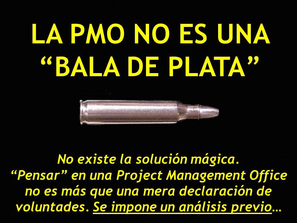 LA PMO NO ES UNA BALA DE PLATA No existe la solución mágica. Pensar en una Project Management Office no es más que una mera declaración de voluntades.
