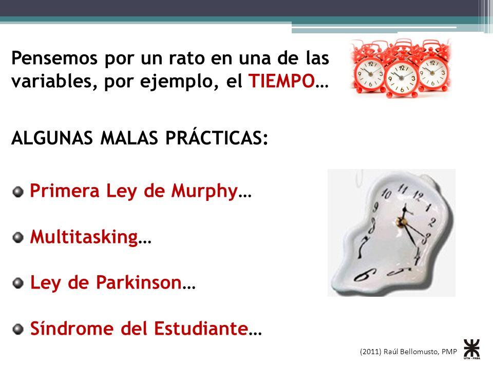 (2011) Raúl Bellomusto, PMP Pensemos por un rato en una de las variables, por ejemplo, el TIEMPO… Primera Ley de Murphy… Multitasking… Ley de Parkinson… Síndrome del Estudiante… ALGUNAS MALAS PRÁCTICAS: