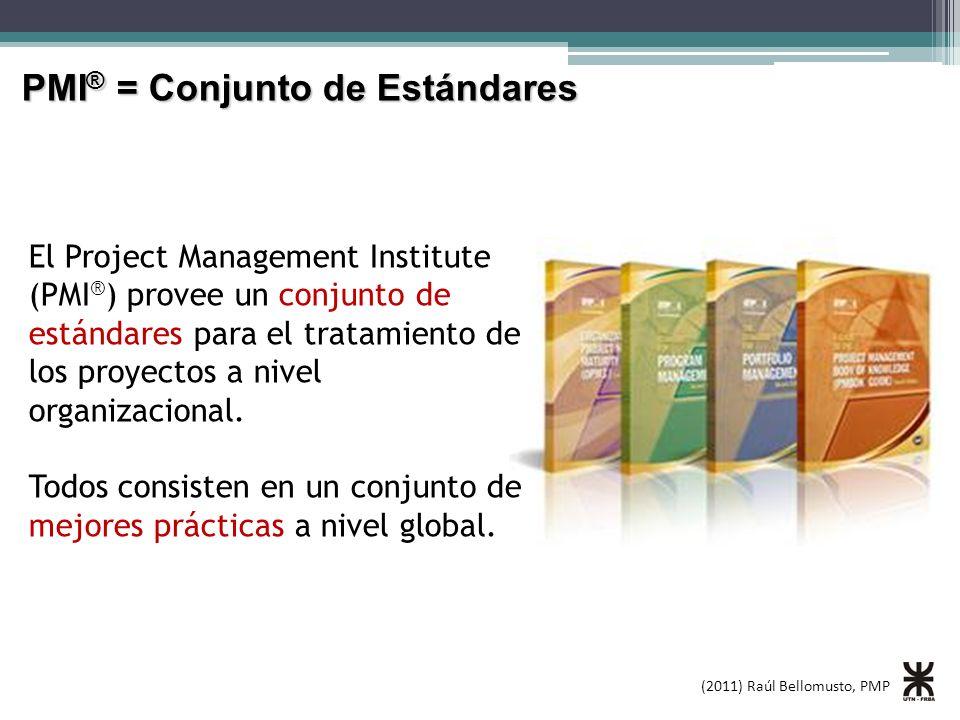 (2011) Raúl Bellomusto, PMP PMI ® = Conjunto de Estándares El Project Management Institute (PMI ® ) provee un conjunto de estándares para el tratamiento de los proyectos a nivel organizacional.
