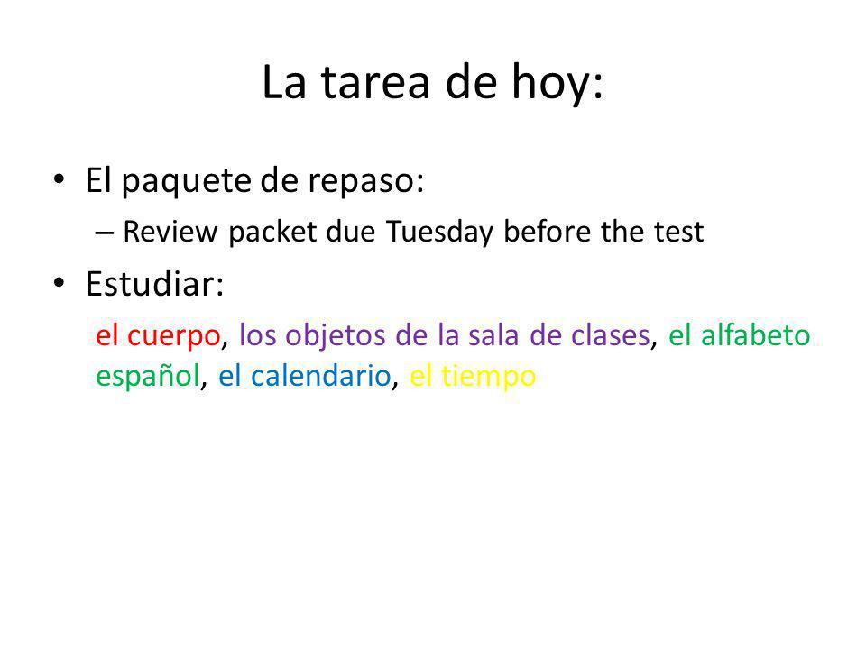 La tarea de hoy: El paquete de repaso: – Review packet due Tuesday before the test Estudiar: el cuerpo, los objetos de la sala de clases, el alfabeto español, el calendario, el tiempo
