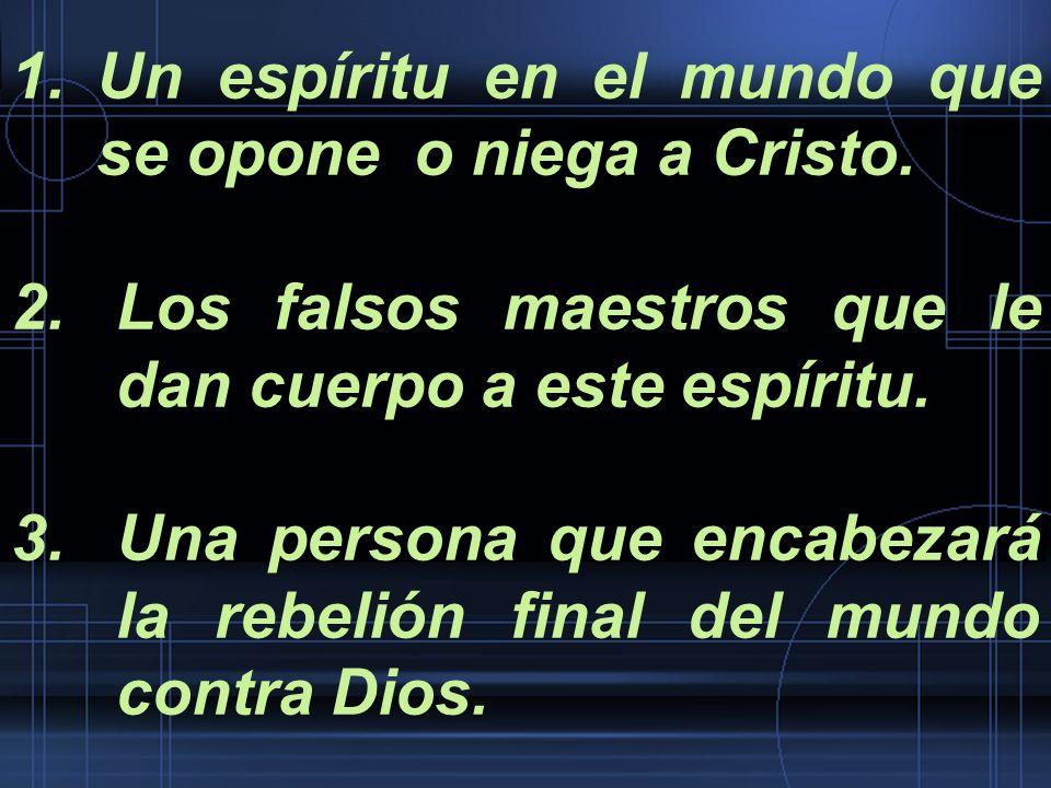 1.Un espíritu en el mundo que se opone o niega a Cristo. 2.Los falsos maestros que le dan cuerpo a este espíritu. 3.Una persona que encabezará la rebe