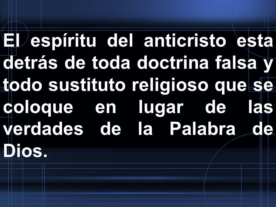 El espíritu del anticristo esta detrás de toda doctrina falsa y todo sustituto religioso que se coloque en lugar de las verdades de la Palabra de Dios
