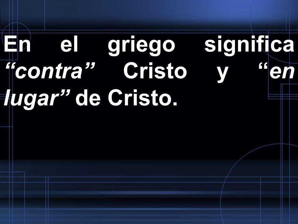 En el griego significa contra Cristo y en lugar de Cristo.