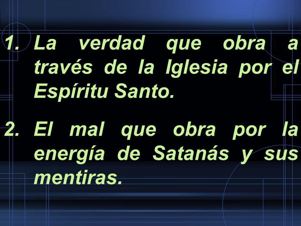 1.La verdad que obra a través de la Iglesia por el Espíritu Santo. 2.El mal que obra por la energía de Satanás y sus mentiras.