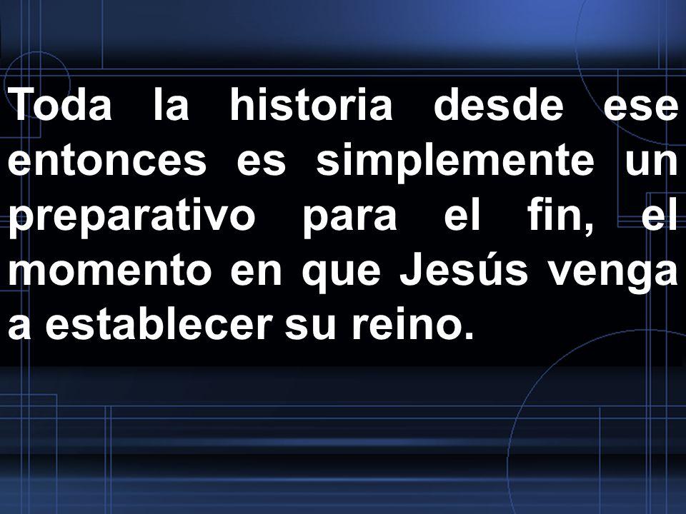 Toda la historia desde ese entonces es simplemente un preparativo para el fin, el momento en que Jesús venga a establecer su reino.