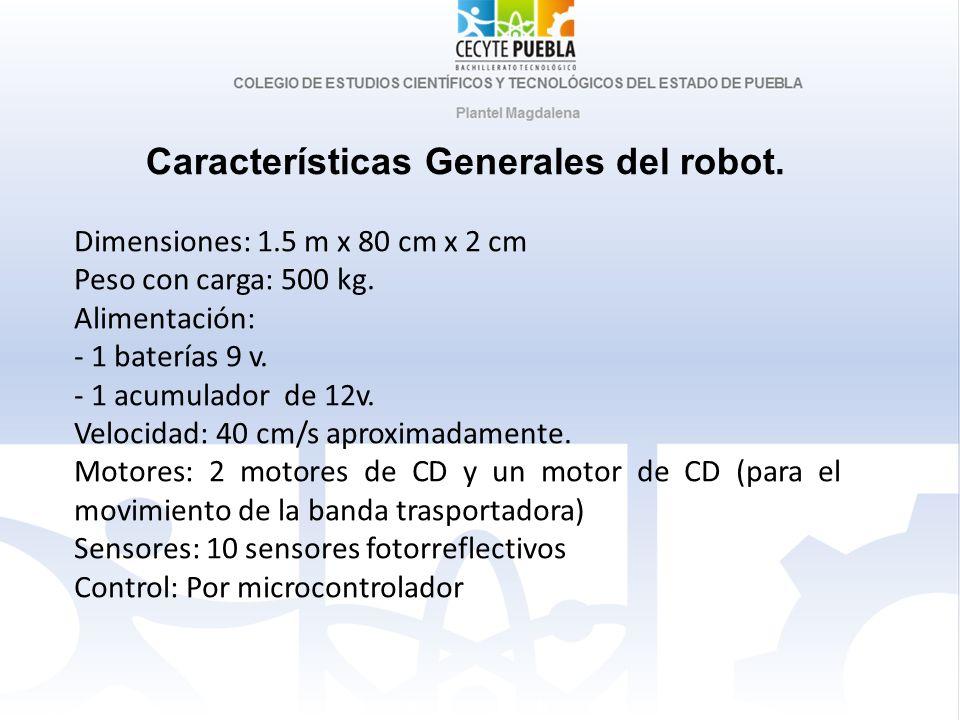 Características Generales del robot. Dimensiones: 1.5 m x 80 cm x 2 cm Peso con carga: 500 kg. Alimentación: - 1 baterías 9 v. - 1 acumulador de 12v.
