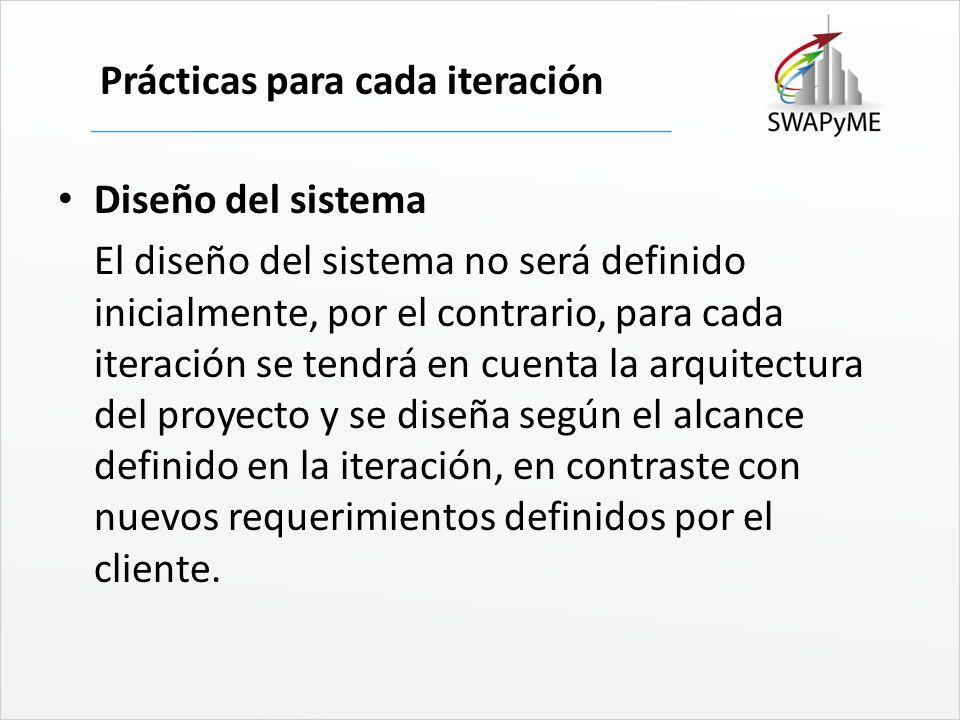 Prácticas para cada iteración Diseño del sistema El diseño del sistema no será definido inicialmente, por el contrario, para cada iteración se tendrá