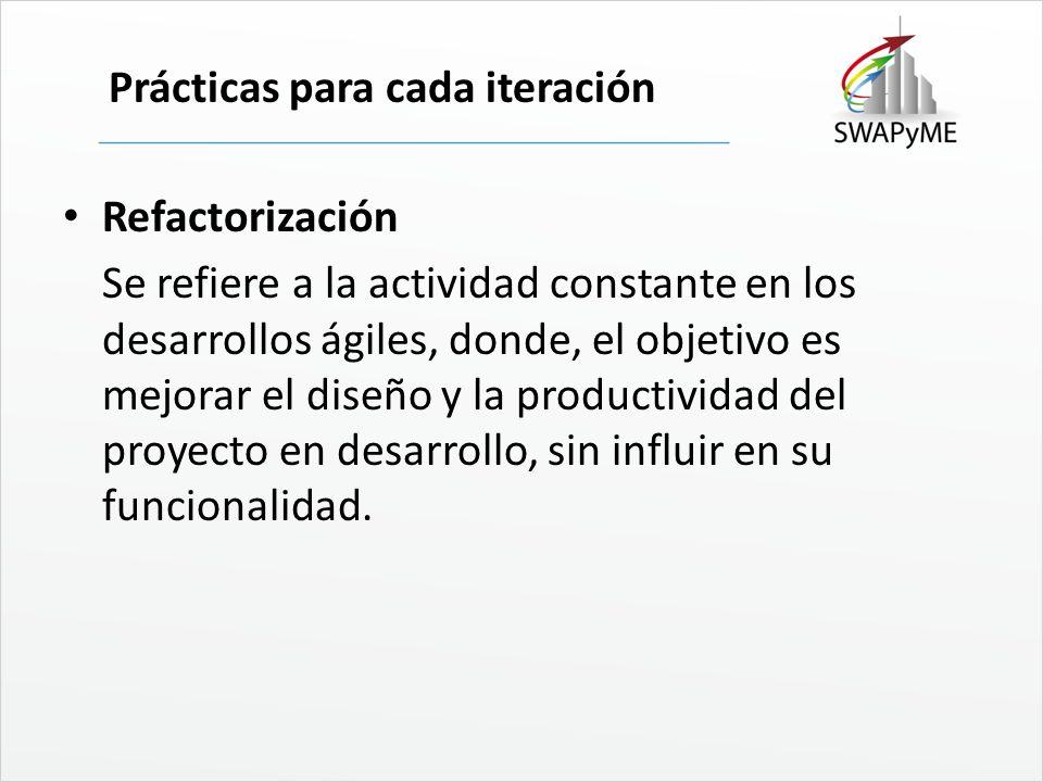 Prácticas para cada iteración Refactorización Se refiere a la actividad constante en los desarrollos ágiles, donde, el objetivo es mejorar el diseño y