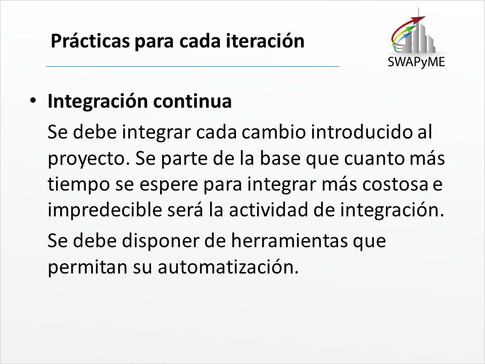 Prácticas para cada iteración Integración continua Se debe integrar cada cambio introducido al proyecto. Se parte de la base que cuanto más tiempo se