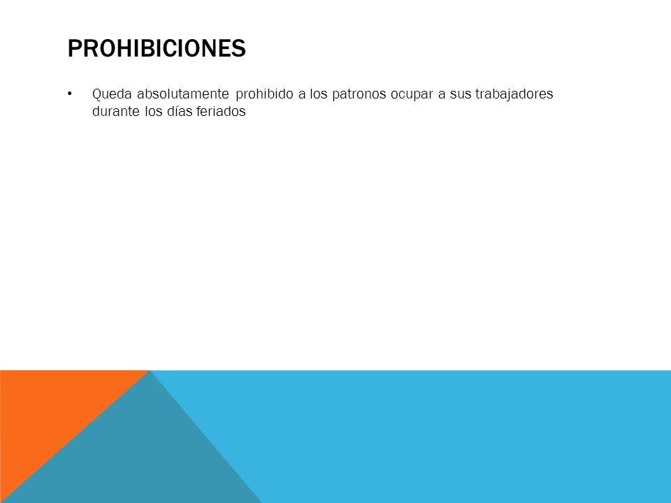 PROHIBICIONES Queda absolutamente prohibido a los patronos ocupar a sus trabajadores durante los días feriados